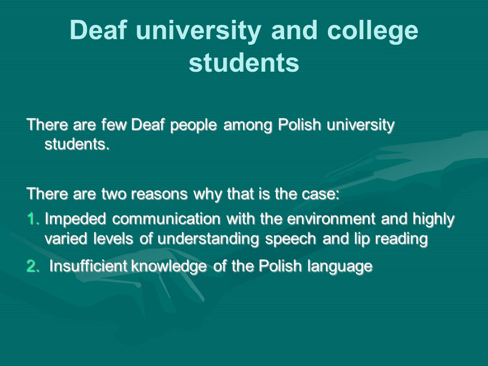 Deaf university and college students There are few Deaf people among Polish university students. There are two reasons why that is the case: 1.Impeded