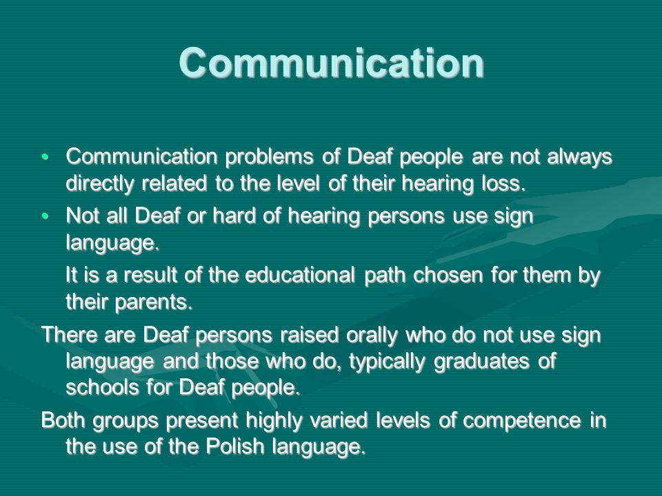 Communication Communication problems of Deaf people are not always directly related to the level of their hearing loss. Communication problems of Deaf
