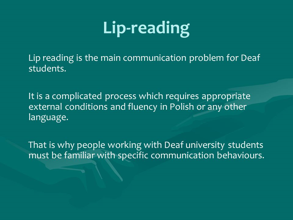Lip-reading Lip reading is the main communication problem for Deaf students.