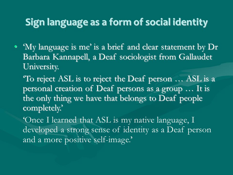 Sign language as a form of social identity 'My language is me' is a brief and clear statement by Dr Barbara Kannapell, a Deaf sociologist from Gallaudet University.'My language is me' is a brief and clear statement by Dr Barbara Kannapell, a Deaf sociologist from Gallaudet University.