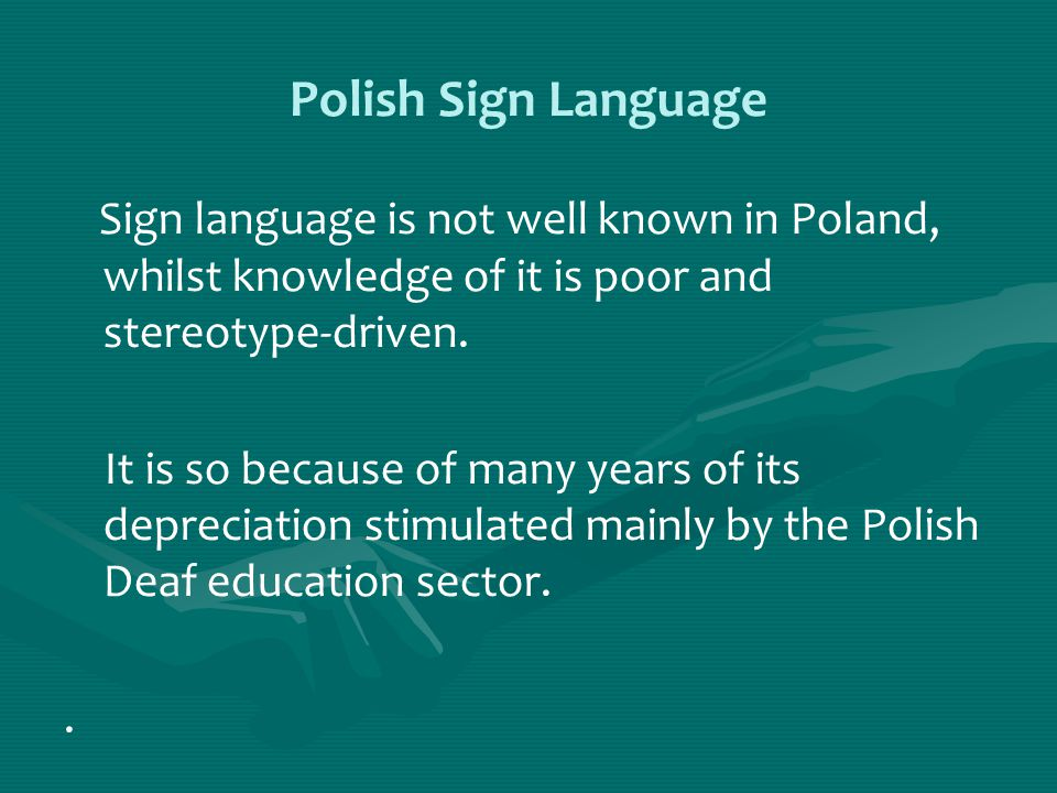 Polish Sign Language Sign language is not well known in Poland, whilst knowledge of it is poor and stereotype-driven.