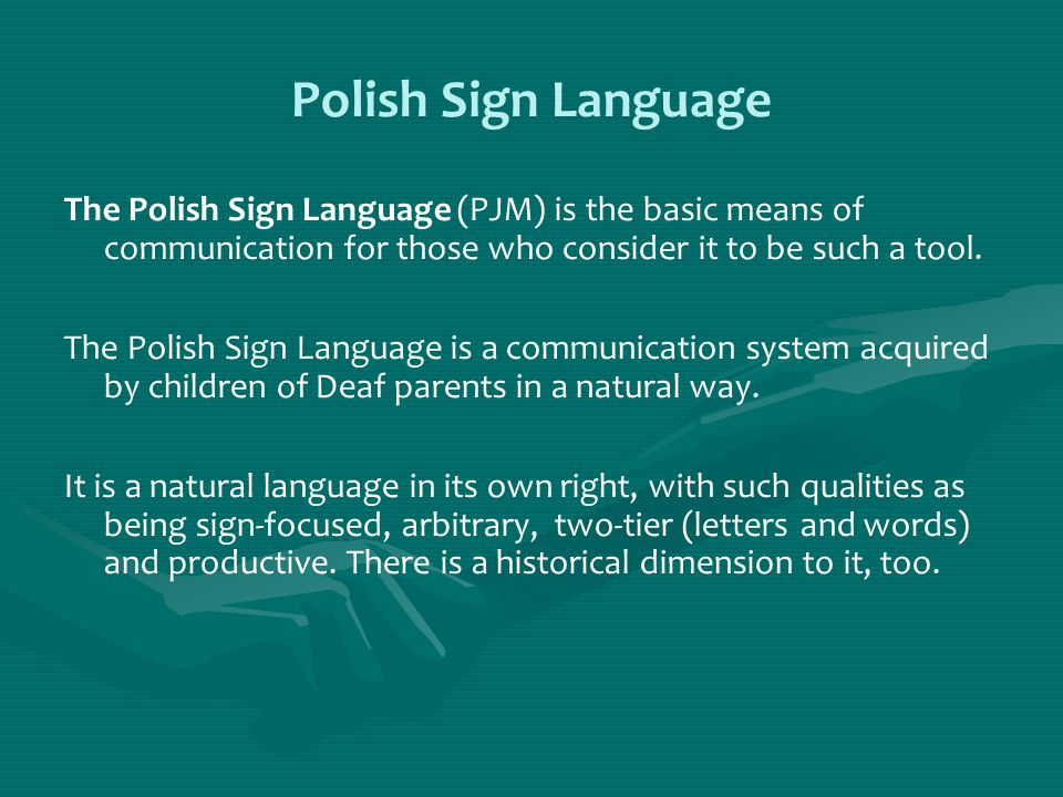 Polish Sign Language The Polish Sign Language (PJM) is the basic means of communication for those who consider it to be such a tool. The Polish Sign L