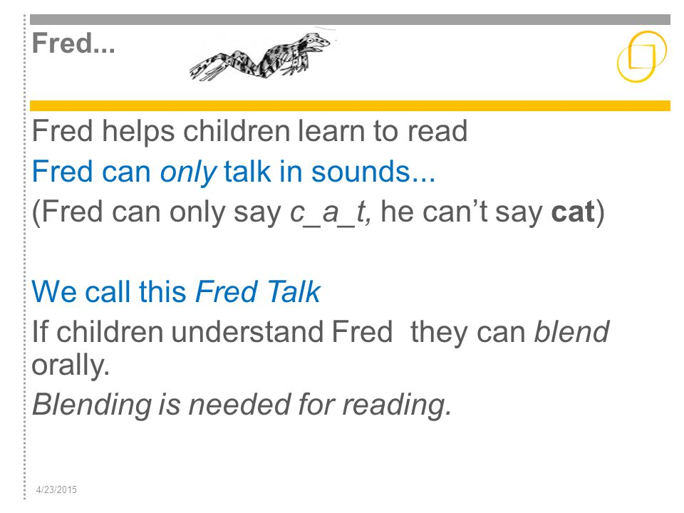 Fred... Fred helps children learn to read Fred can only talk in sounds... (Fred can only say c_a_t, he can't say cat) We call this Fred Talk If childr