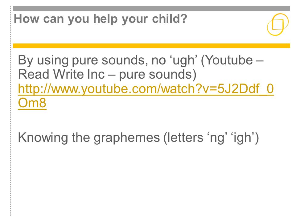 How can you help your child? By using pure sounds, no 'ugh' (Youtube – Read Write Inc – pure sounds) http://www.youtube.com/watch?v=5J2Ddf_0 Om8 http: