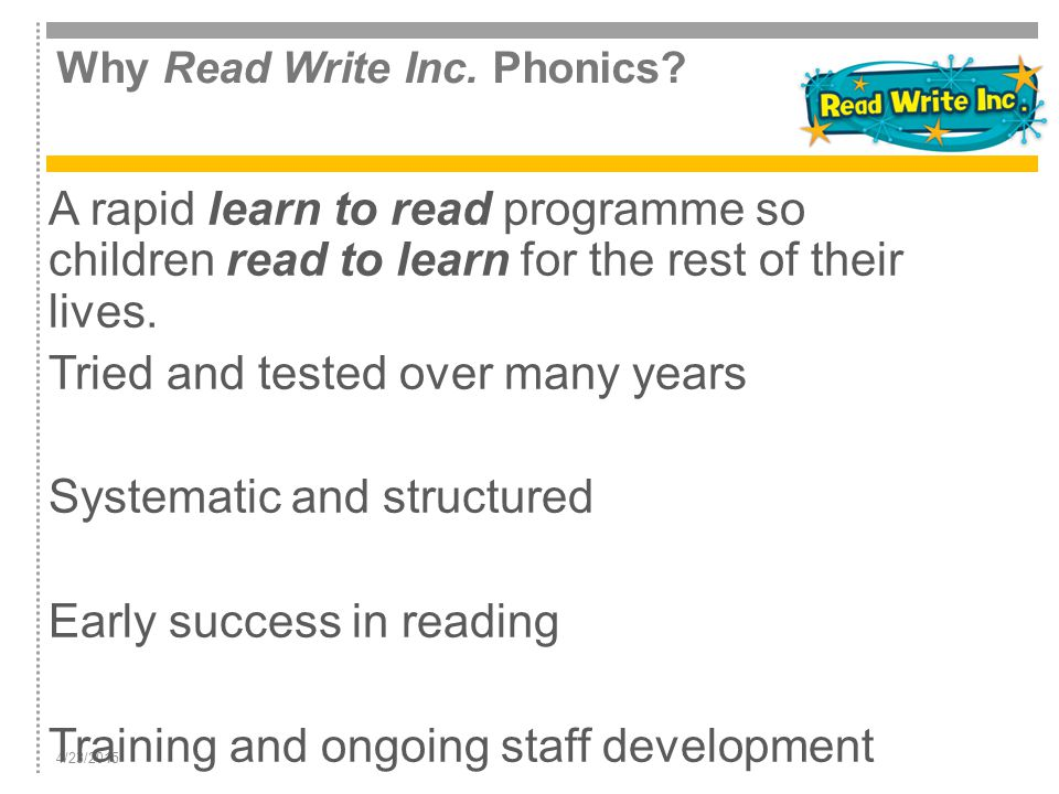 4/23/2015 Why Read Write Inc. Phonics? A rapid learn to read programme so children read to learn for the rest of their lives. Tried and tested over ma