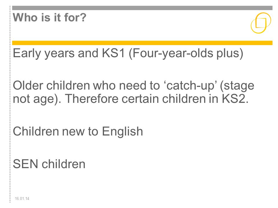 16.01.14 Who is it for? Early years and KS1 (Four-year-olds plus) Older children who need to 'catch-up' (stage not age). Therefore certain children in