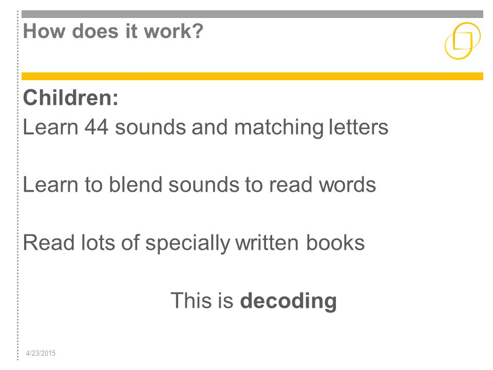 4/23/2015 How does it work? Children: Learn 44 sounds and matching letters Learn to blend sounds to read words Read lots of specially written books Th