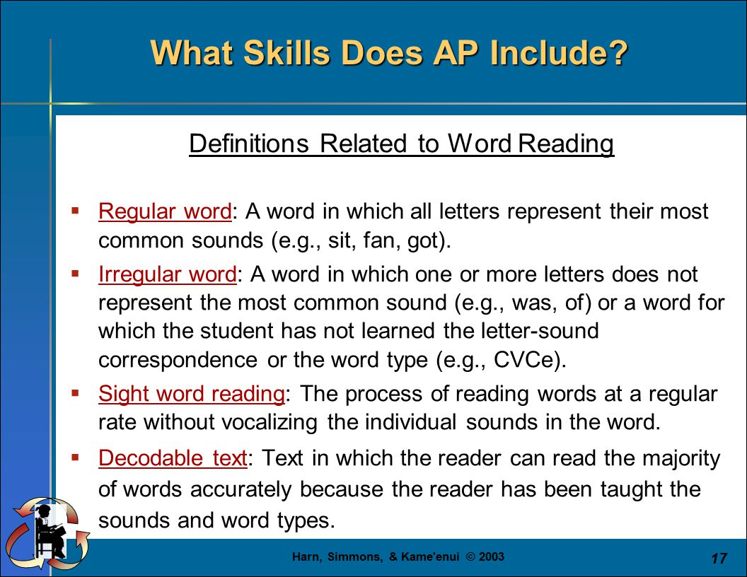 Harn, Simmons, & Kame'enui © 2003 17 What Skills Does AP Include? Definitions Related to Word Reading  Regular word: A word in which all letters repr