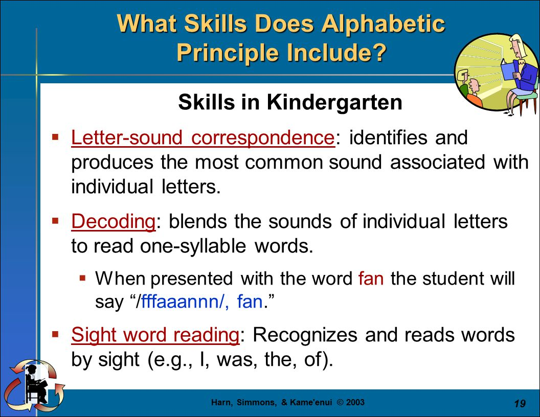 Harn, Simmons, & Kame'enui © 2003 19 Skills in Kindergarten  Letter-sound correspondence: identifies and produces the most common sound associated wi