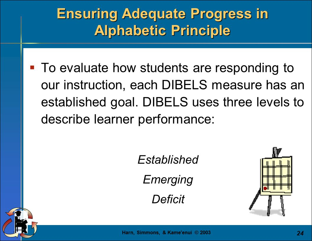 Harn, Simmons, & Kame enui © 2003 24  To evaluate how students are responding to our instruction, each DIBELS measure has an established goal.