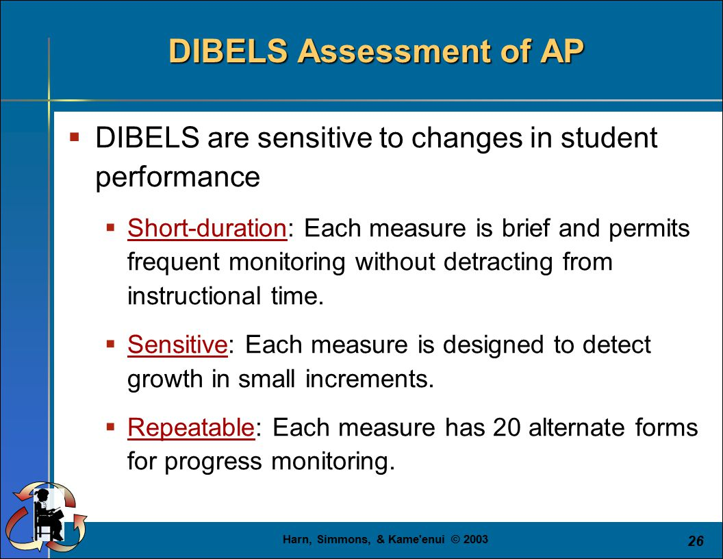 Harn, Simmons, & Kame enui © 2003 26  DIBELS are sensitive to changes in student performance  Short-duration: Each measure is brief and permits frequent monitoring without detracting from instructional time.
