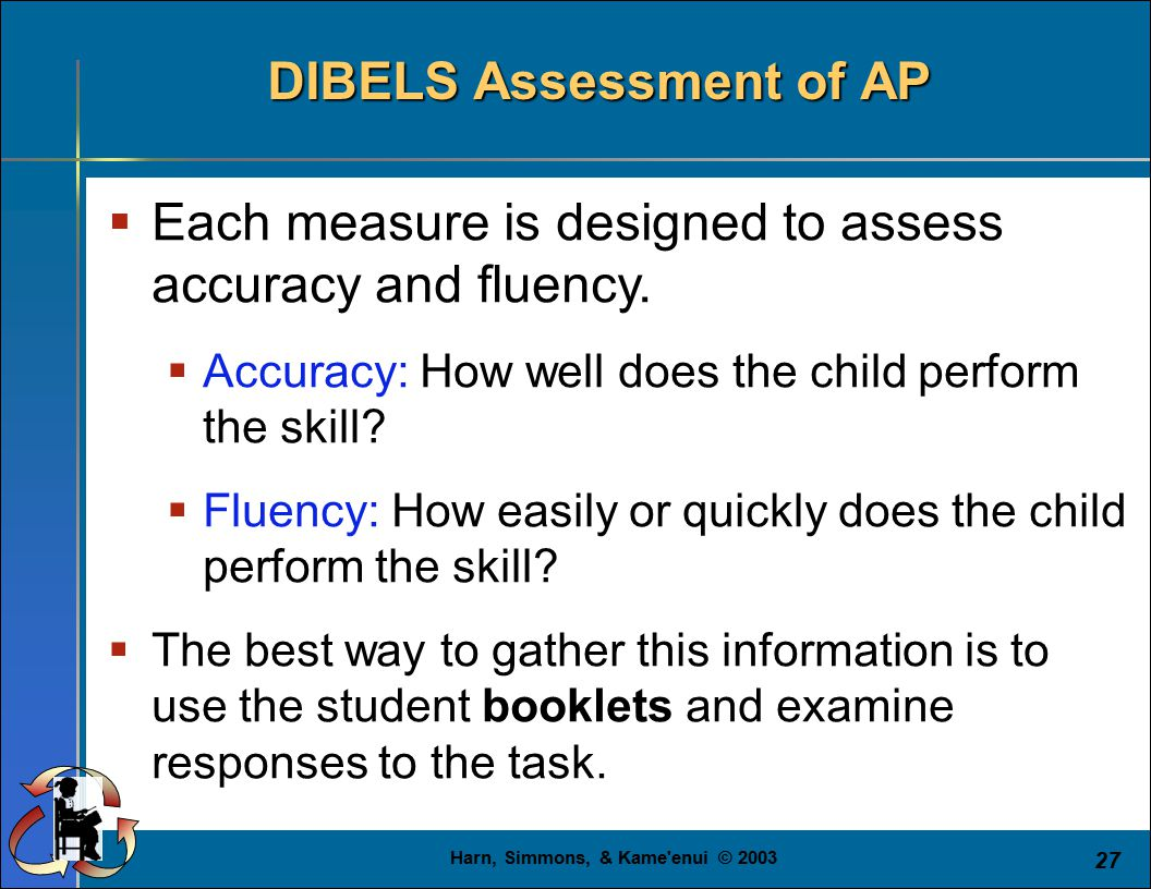 Harn, Simmons, & Kame'enui © 2003 27  Each measure is designed to assess accuracy and fluency.  Accuracy: How well does the child perform the skill?