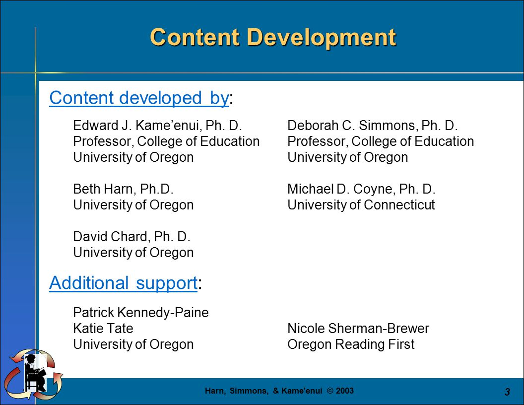 Harn, Simmons, & Kame'enui © 2003 3 Content Development Content developed by: Edward J. Kame'enui, Ph. D.Deborah C. Simmons, Ph. D.Professor, College