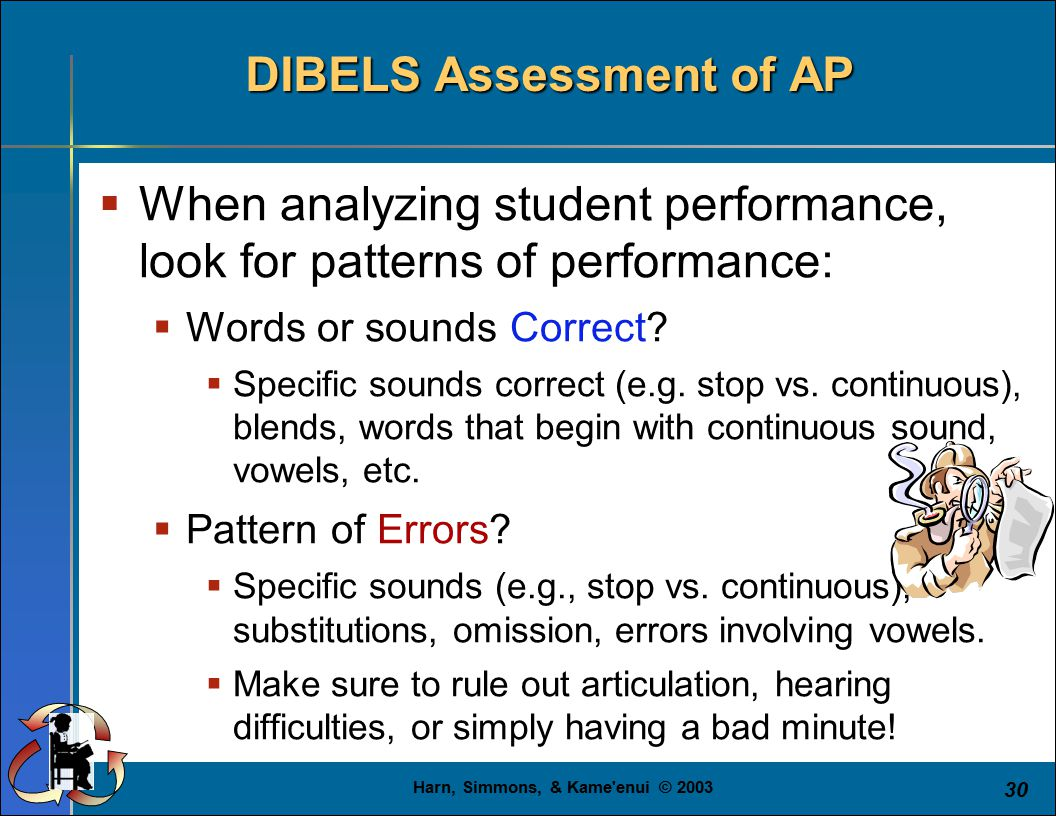 Harn, Simmons, & Kame'enui © 2003 30 DIBELS Assessment of AP  When analyzing student performance, look for patterns of performance:  Words or sounds