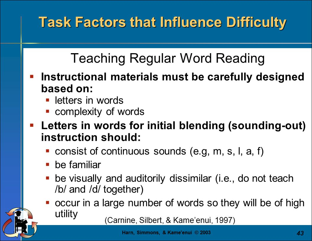 Harn, Simmons, & Kame enui © 2003 43 Teaching Regular Word Reading  Instructional materials must be carefully designed based on:  letters in words  complexity of words  Letters in words for initial blending (sounding-out) instruction should:  consist of continuous sounds (e.g, m, s, l, a, f)  be familiar  be visually and auditorily dissimilar (i.e., do not teach /b/ and /d/ together)  occur in a large number of words so they will be of high utility Task Factors that Influence Difficulty (Carnine, Silbert, & Kame'enui, 1997)