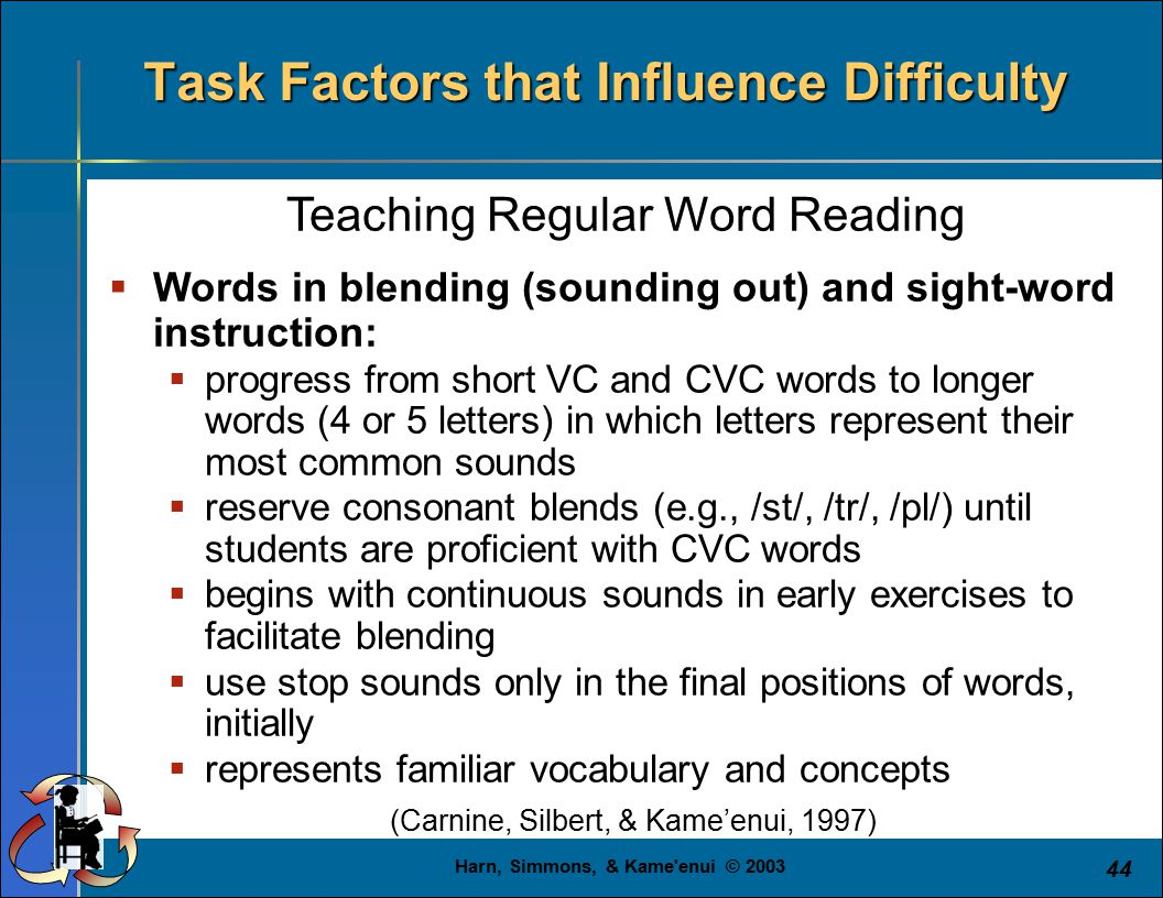 Harn, Simmons, & Kame'enui © 2003 44 Teaching Regular Word Reading  Words in blending (sounding out) and sight-word instruction:  progress from shor