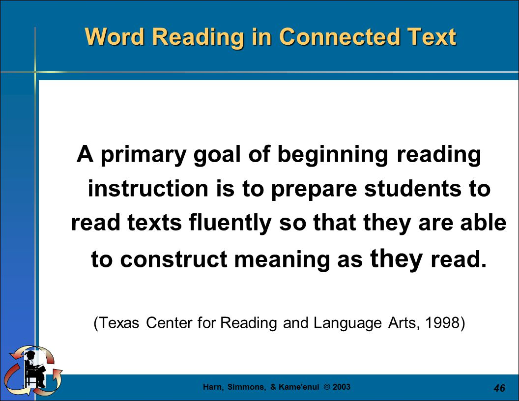 Harn, Simmons, & Kame enui © 2003 46 Word Reading in Connected Text A primary goal of beginning reading instruction is to prepare students to read texts fluently so that they are able to construct meaning as they read.