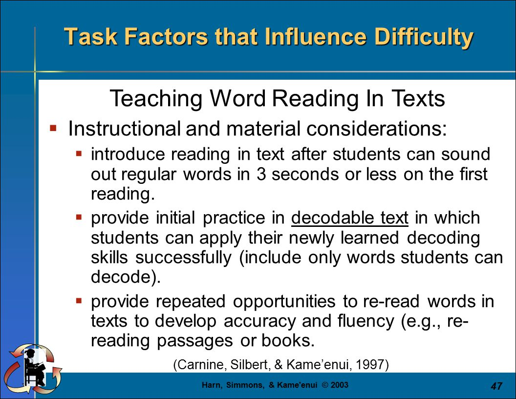 Harn, Simmons, & Kame enui © 2003 47 Teaching Word Reading In Texts  Instructional and material considerations:  introduce reading in text after students can sound out regular words in 3 seconds or less on the first reading.