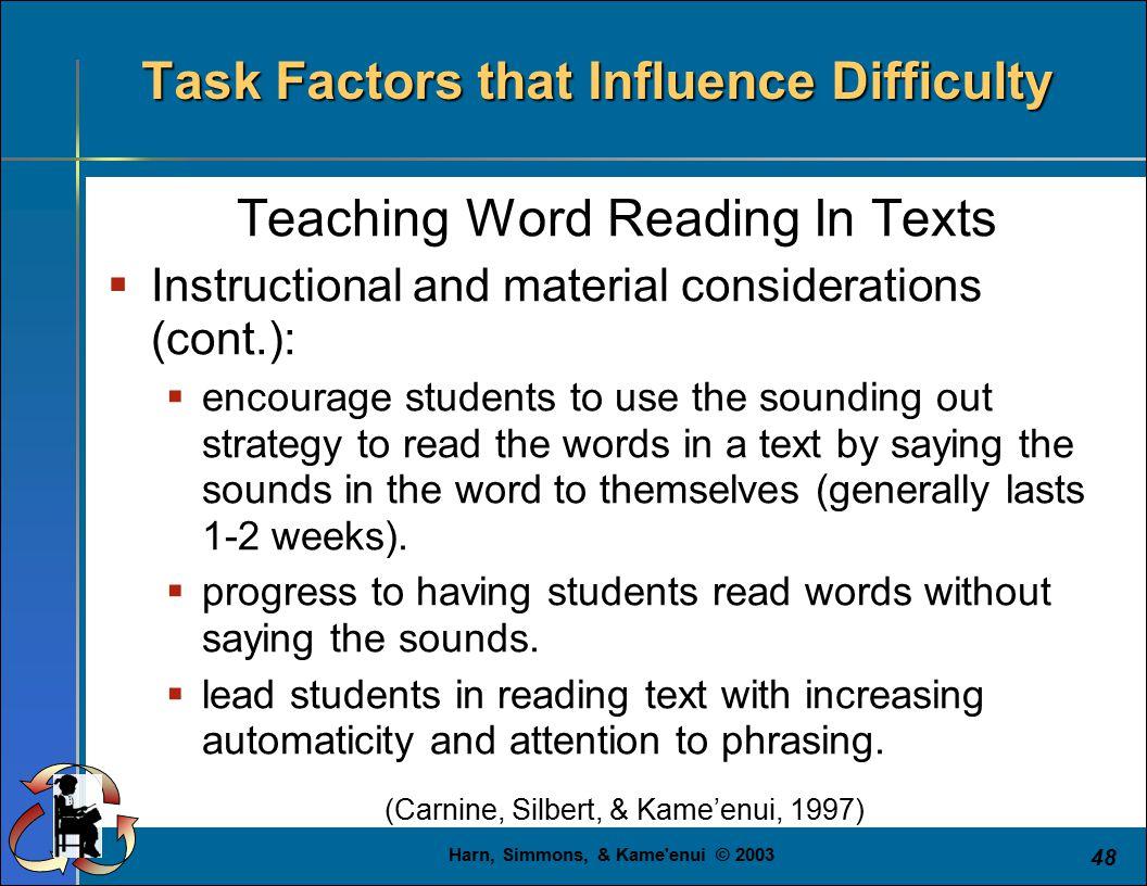 Harn, Simmons, & Kame enui © 2003 48 Task Factors that Influence Difficulty Teaching Word Reading In Texts  Instructional and material considerations (cont.):  encourage students to use the sounding out strategy to read the words in a text by saying the sounds in the word to themselves (generally lasts 1-2 weeks).