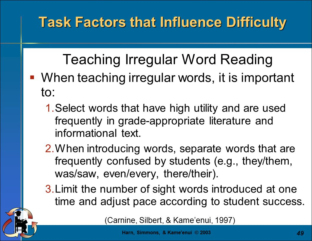 Harn, Simmons, & Kame'enui © 2003 49 Task Factors that Influence Difficulty Teaching Irregular Word Reading  When teaching irregular words, it is imp