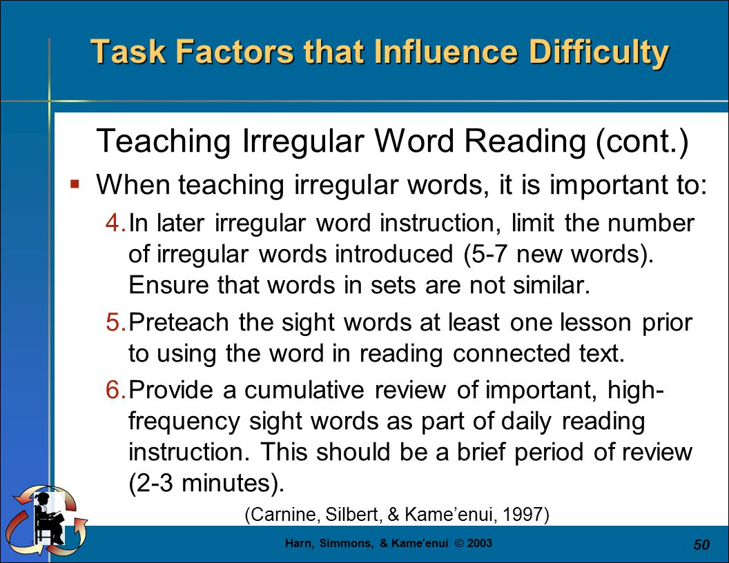 Harn, Simmons, & Kame enui © 2003 50 Task Factors that Influence Difficulty Teaching Irregular Word Reading (cont.)  When teaching irregular words, it is important to: 4.In later irregular word instruction, limit the number of irregular words introduced (5-7 new words).