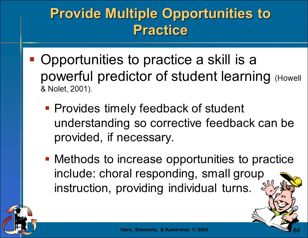 Harn, Simmons, & Kame enui © 2003 60 Provide Multiple Opportunities to Practice  Opportunities to practice a skill is a powerful predictor of student learning (Howell & Nolet, 2001).