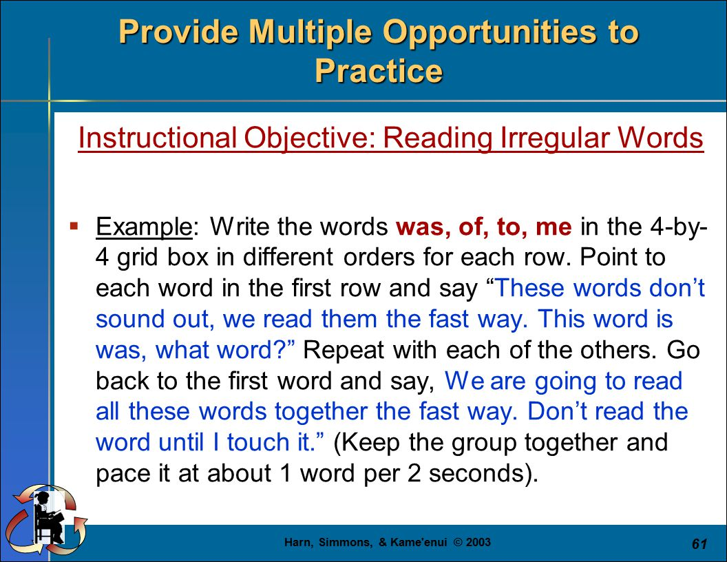 Harn, Simmons, & Kame'enui © 2003 61 Provide Multiple Opportunities to Practice Instructional Objective: Reading Irregular Words  Example: Write the