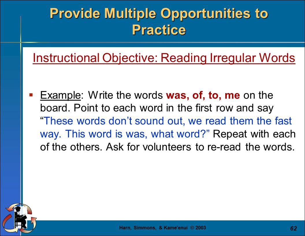 Harn, Simmons, & Kame enui © 2003 62 Provide Multiple Opportunities to Practice Instructional Objective: Reading Irregular Words  Example: Write the words was, of, to, me on the board.