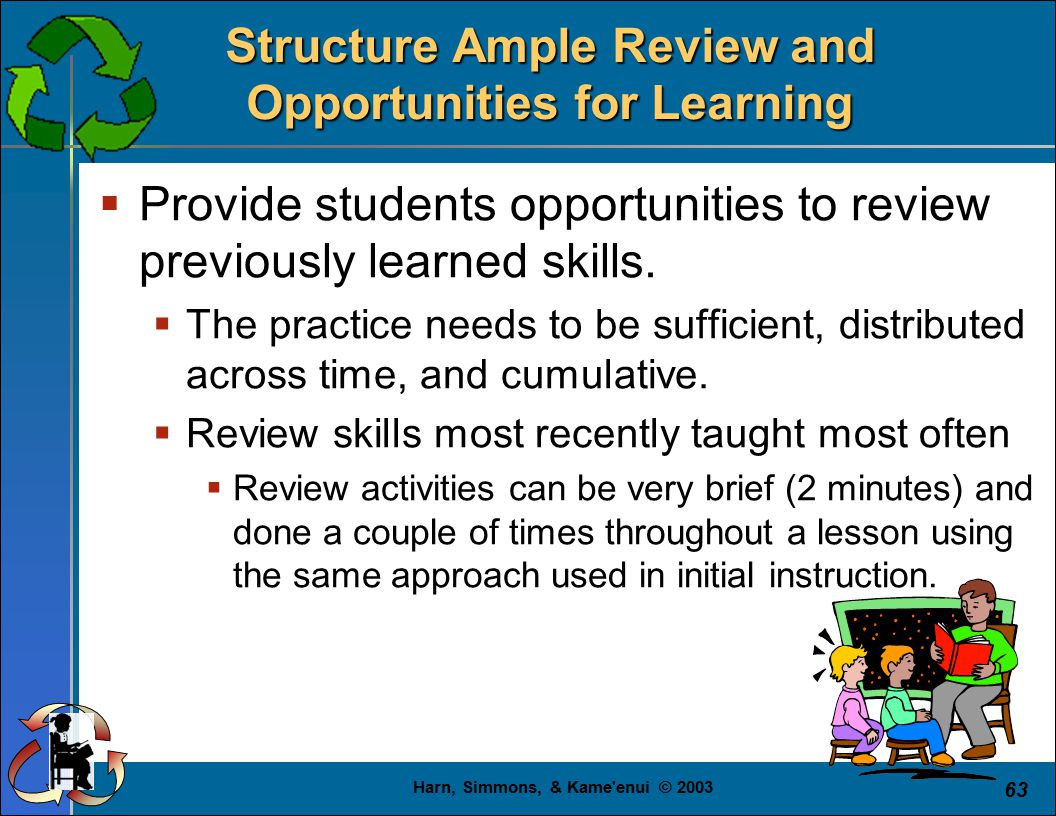 Harn, Simmons, & Kame enui © 2003 63 Structure Ample Review and Opportunities for Learning  Provide students opportunities to review previously learned skills.