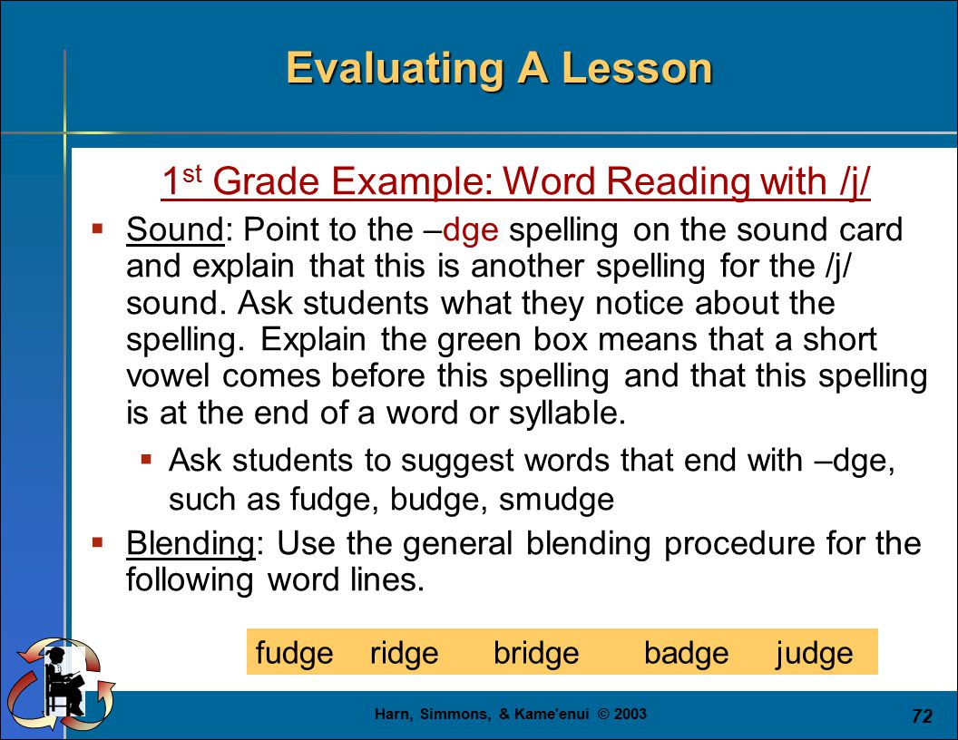 Harn, Simmons, & Kame enui © 2003 72 Evaluating A Lesson 1 st Grade Example: Word Reading with /j/  Sound: Point to the –dge spelling on the sound card and explain that this is another spelling for the /j/ sound.