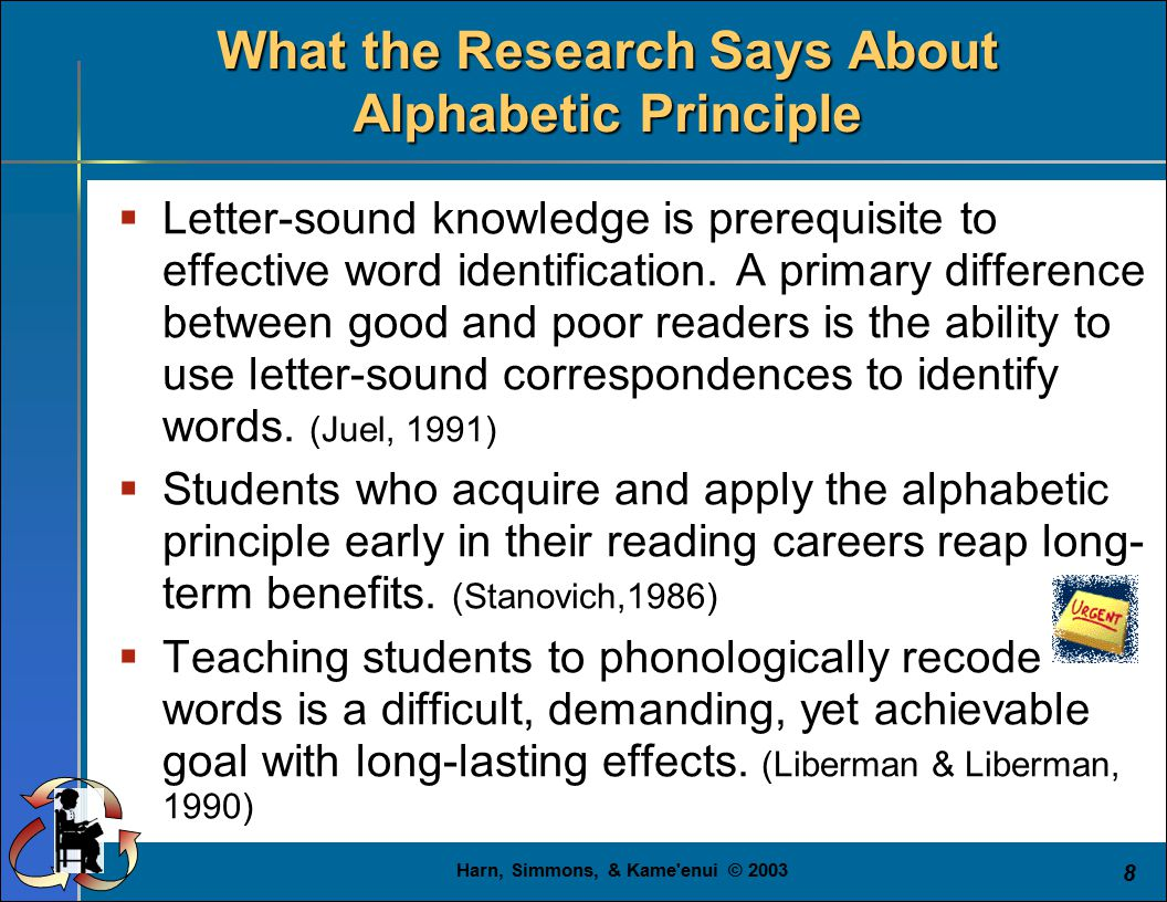 Harn, Simmons, & Kame enui © 2003 8 What the Research Says About Alphabetic Principle  Letter-sound knowledge is prerequisite to effective word identification.