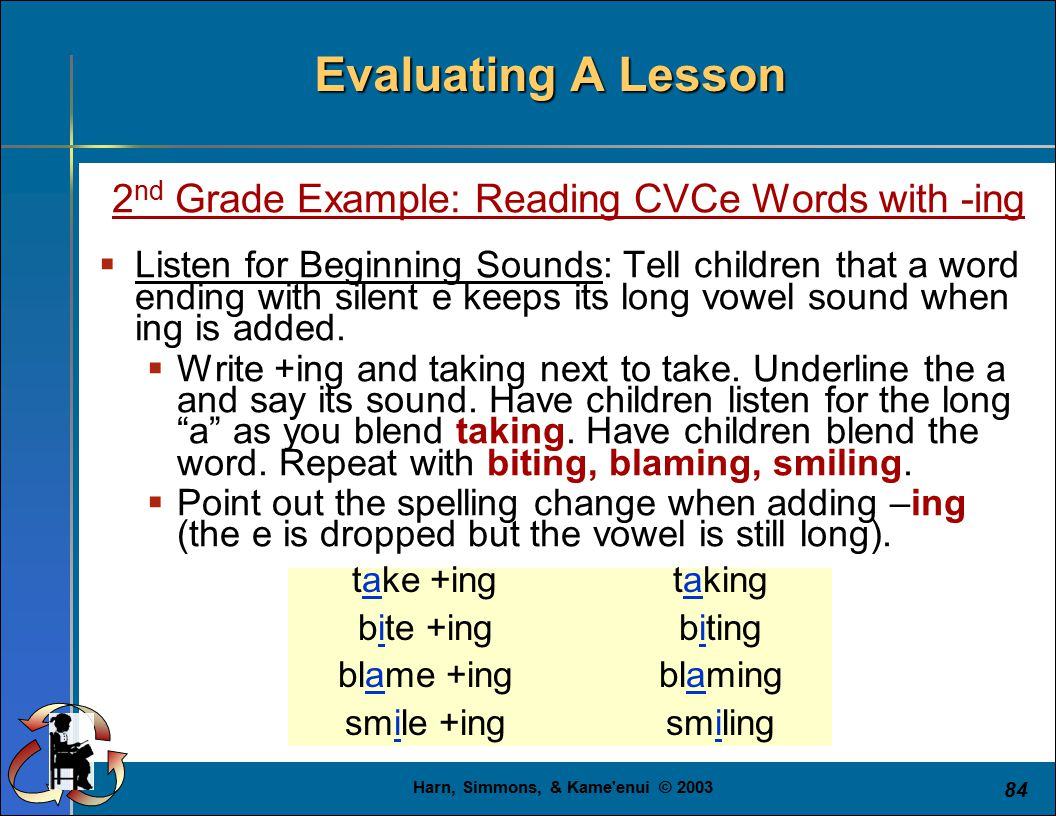 Harn, Simmons, & Kame enui © 2003 84 Evaluating A Lesson 2 nd Grade Example: Reading CVCe Words with -ing  Listen for Beginning Sounds: Tell children that a word ending with silent e keeps its long vowel sound when ing is added.