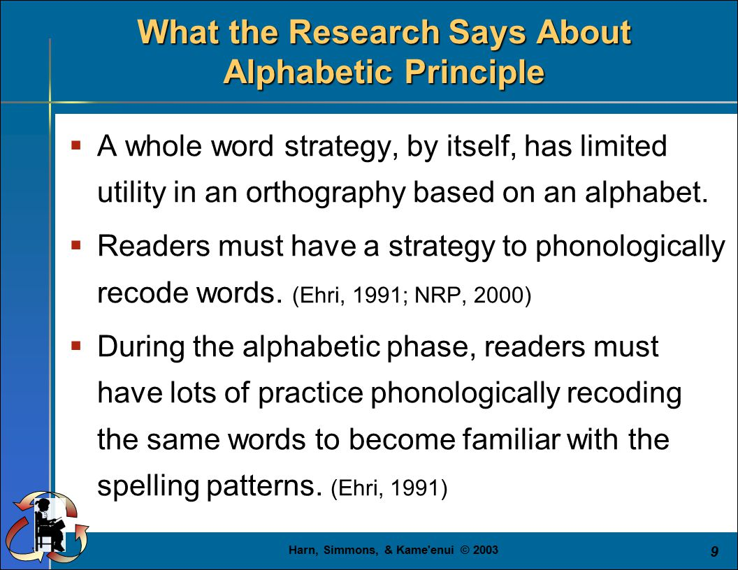 Harn, Simmons, & Kame enui © 2003 9 What the Research Says About Alphabetic Principle  A whole word strategy, by itself, has limited utility in an orthography based on an alphabet.