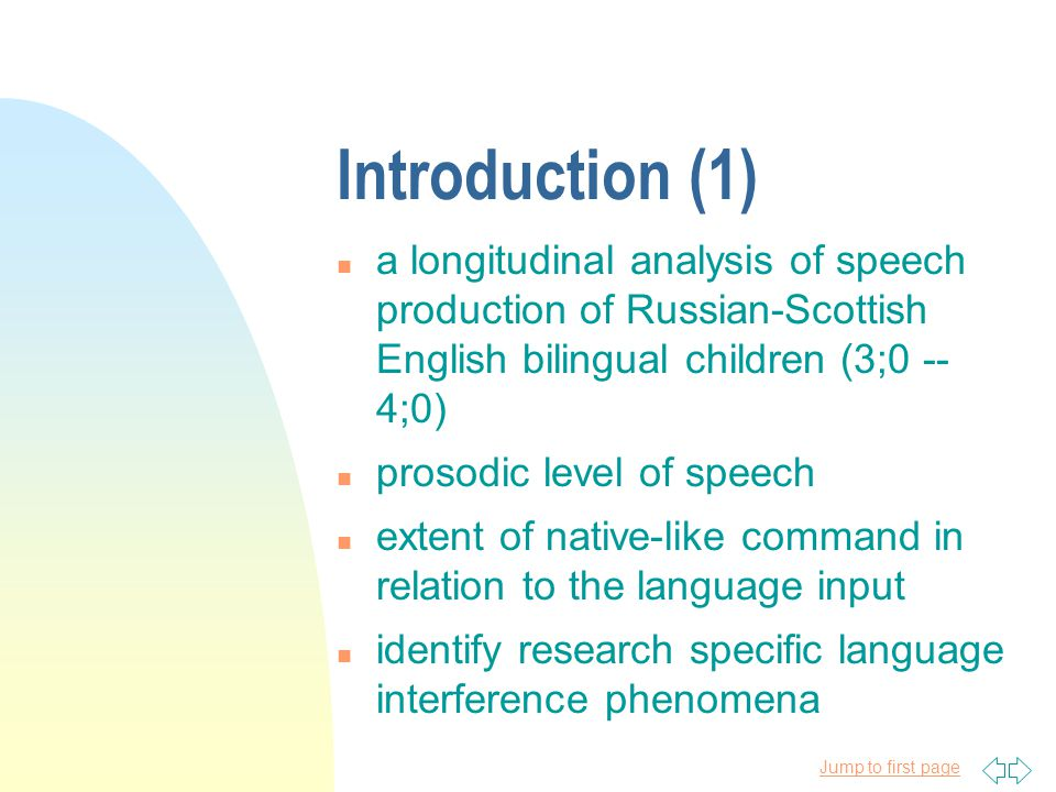Jump to first page Introduction (1) n a longitudinal analysis of speech production of Russian-Scottish English bilingual children (3;0 -- 4;0) n prosodic level of speech n extent of native-like command in relation to the language input n identify research specific language interference phenomena