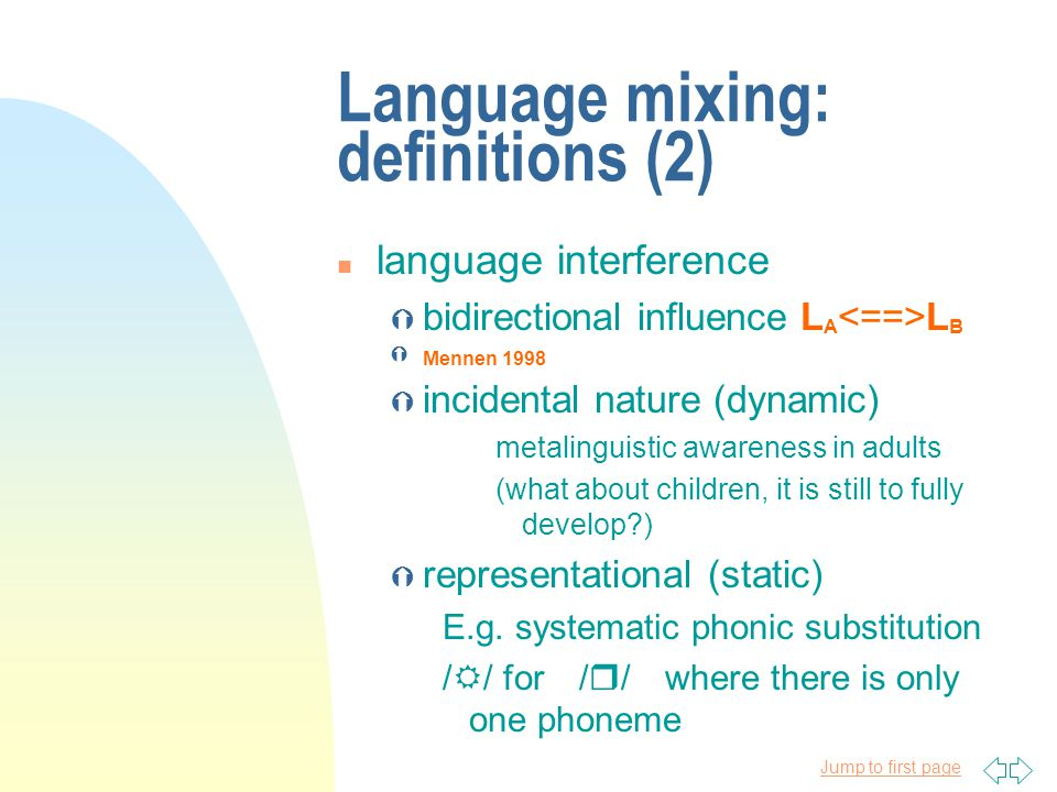 Jump to first page Language mixing: definitions (2) n language interference Ý bidirectional influence L A L B Ý Mennen 1998 Ý incidental nature (dynamic) metalinguistic awareness in adults (what about children, it is still to fully develop?) Ý representational (static) E.g.