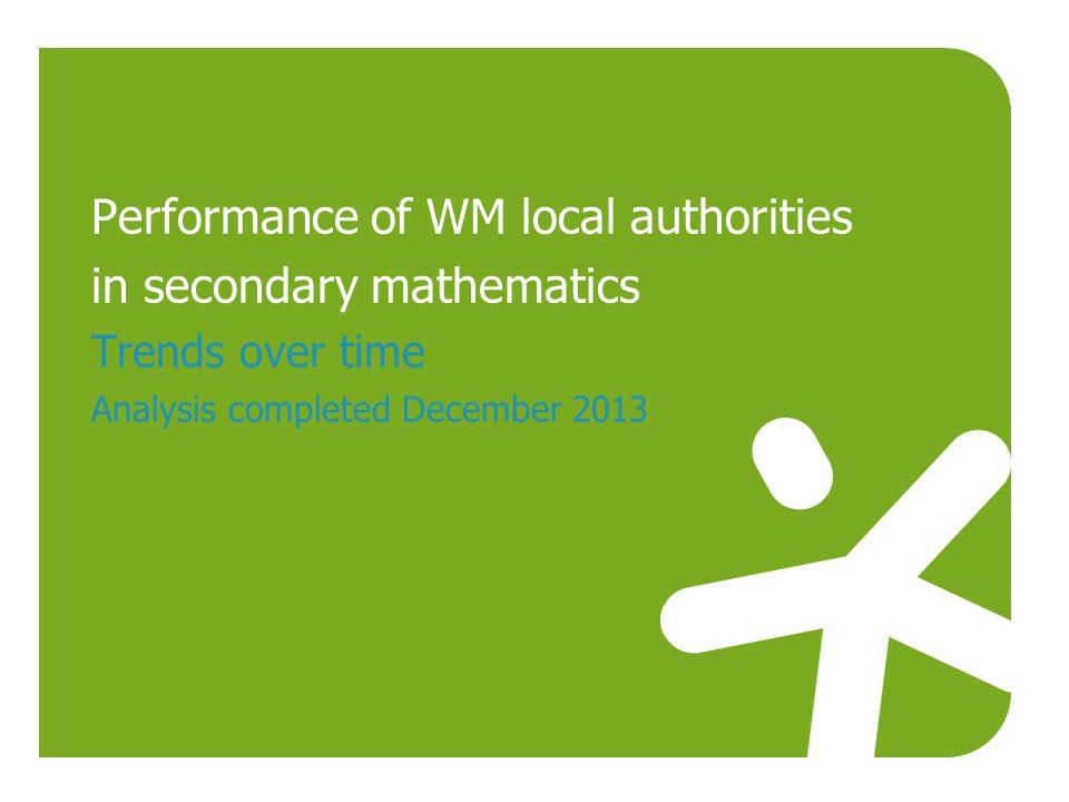 Performance of WM local authorities in secondary mathematics Trends over time Analysis completed December 2013