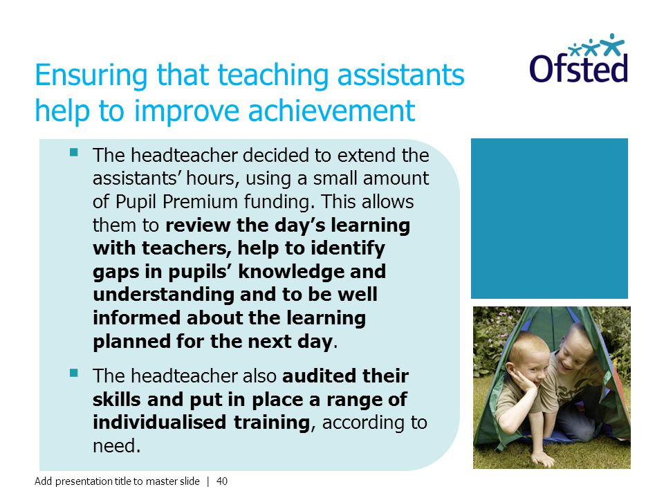 Add presentation title to master slide | 40  The headteacher decided to extend the assistants' hours, using a small amount of Pupil Premium funding.