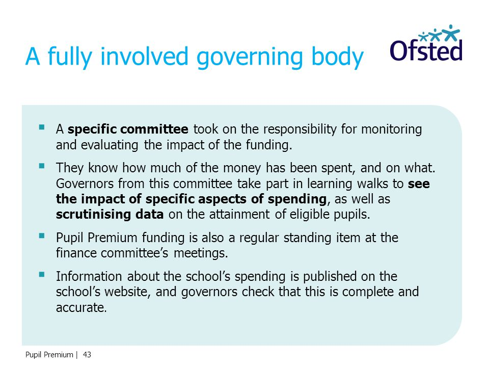 Pupil Premium | 43 A fully involved governing body  A specific committee took on the responsibility for monitoring and evaluating the impact of the f