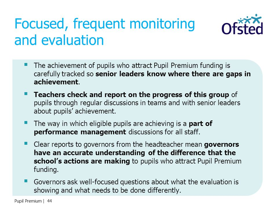 Pupil Premium | 44 Focused, frequent monitoring and evaluation  The achievement of pupils who attract Pupil Premium funding is carefully tracked so s