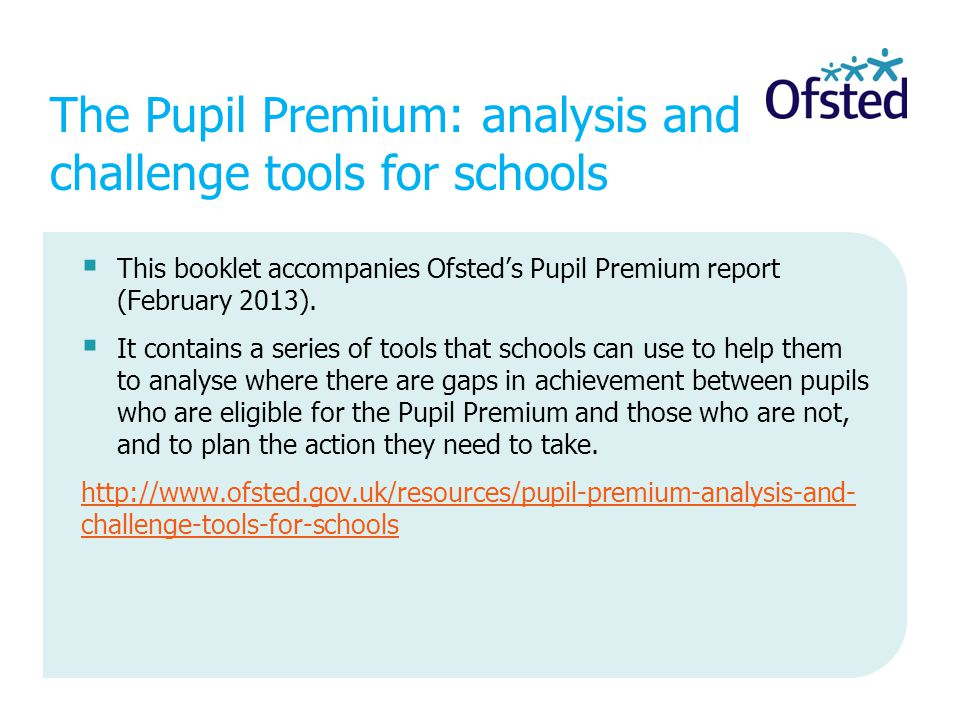 The Pupil Premium: analysis and challenge tools for schools  This booklet accompanies Ofsted's Pupil Premium report (February 2013).  It contains a