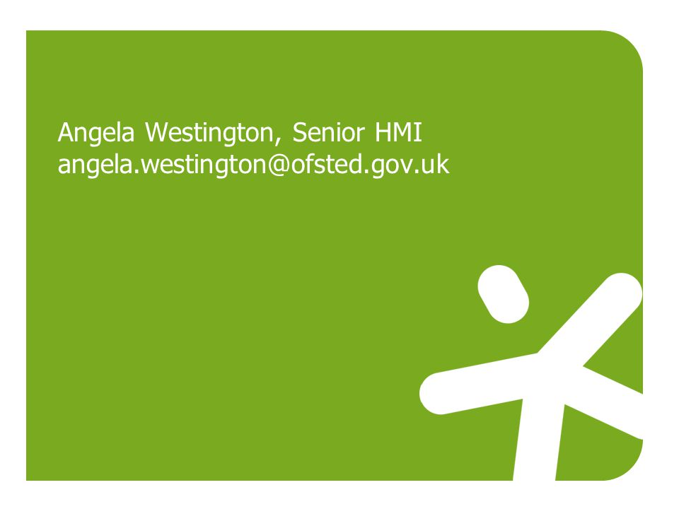 Angela Westington, Senior HMI angela.westington@ofsted.gov.uk