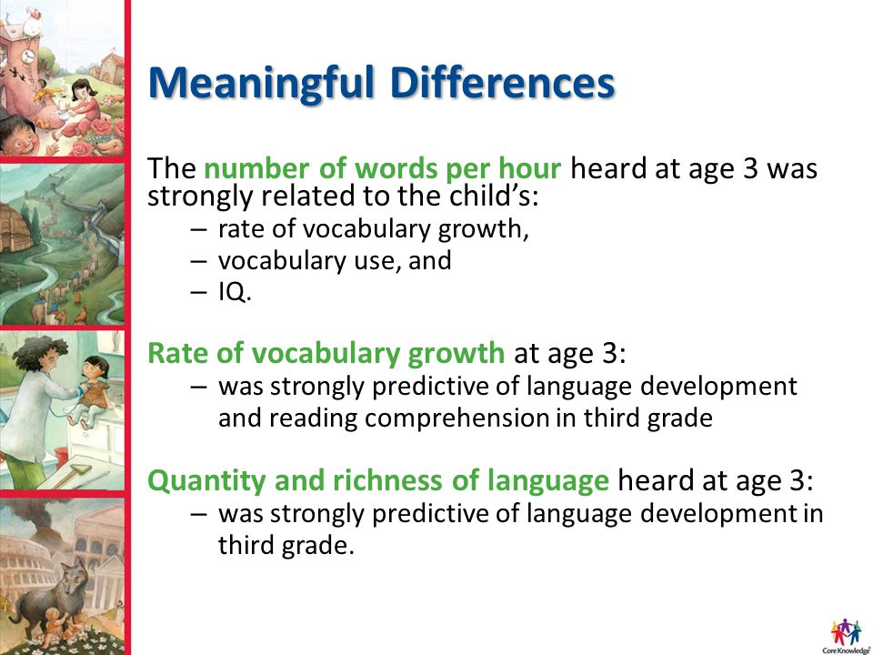 Meaningful Differences The number of words per hour heard at age 3 was strongly related to the child's: – rate of vocabulary growth, – vocabulary use,