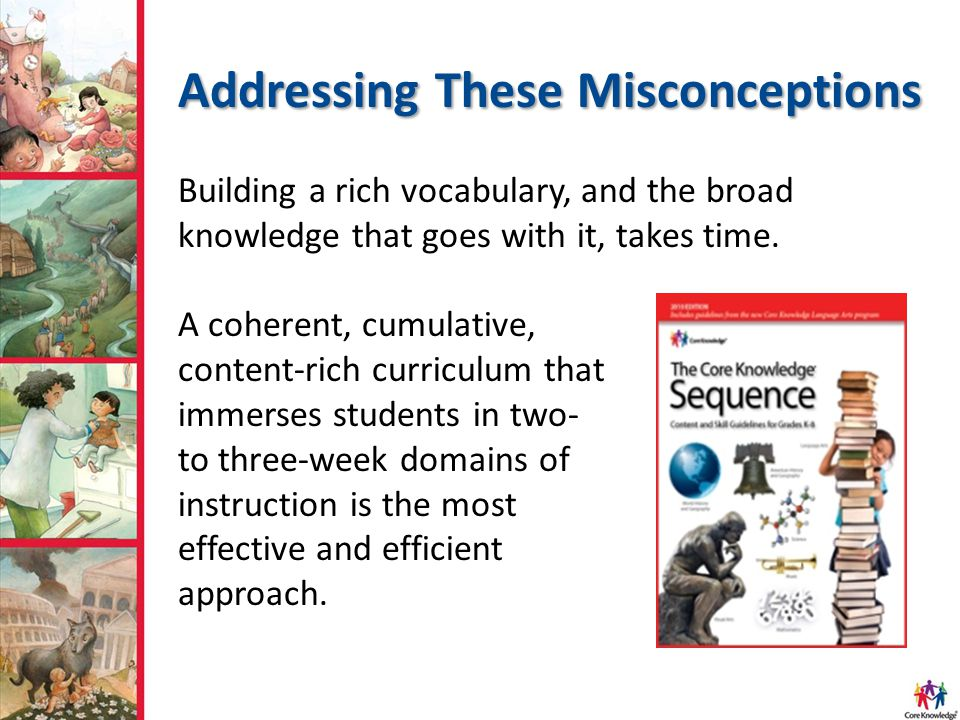 Building a rich vocabulary, and the broad knowledge that goes with it, takes time.
