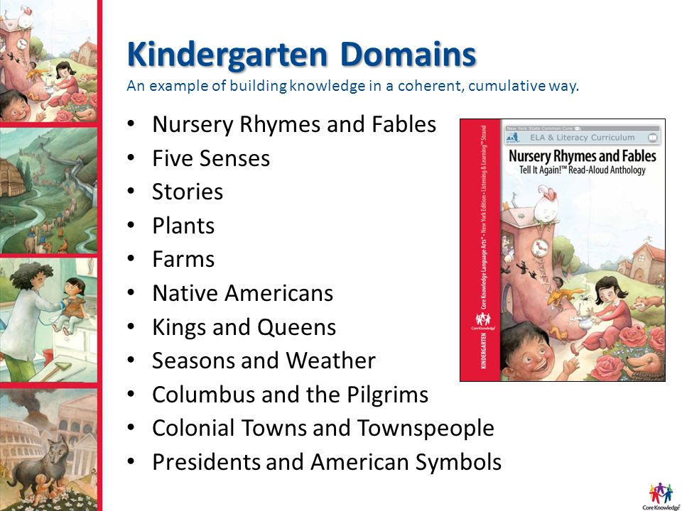 Kindergarten Domains Kindergarten Domains An example of building knowledge in a coherent, cumulative way. Nursery Rhymes and Fables Five Senses Storie