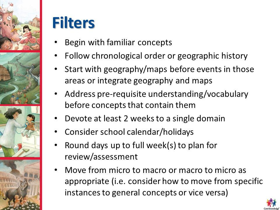 Filters Begin with familiar concepts Follow chronological order or geographic history Start with geography/maps before events in those areas or integrate geography and maps Address pre-requisite understanding/vocabulary before concepts that contain them Devote at least 2 weeks to a single domain Consider school calendar/holidays Round days up to full week(s) to plan for review/assessment Move from micro to macro or macro to micro as appropriate (i.e.