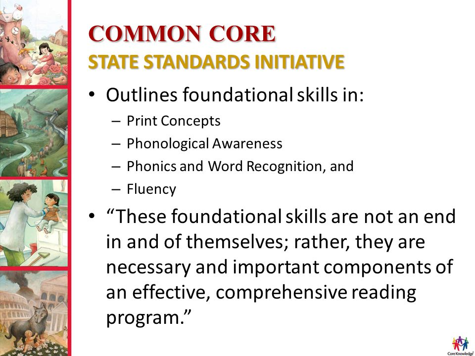 COMMON CORE STATE STANDARDS INITIATIVE Outlines foundational skills in: – Print Concepts – Phonological Awareness – Phonics and Word Recognition, and – Fluency These foundational skills are not an end in and of themselves; rather, they are necessary and important components of an effective, comprehensive reading program.