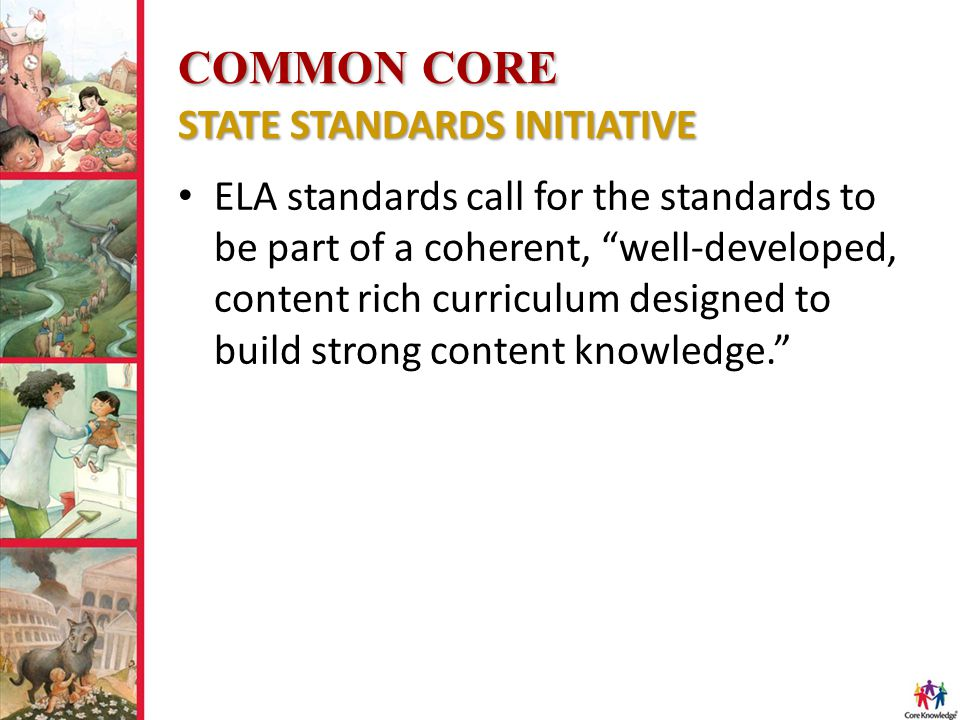 """COMMON CORE STATE STANDARDS INITIATIVE ELA standards call for the standards to be part of a coherent, """"well-developed, content rich curriculum designe"""