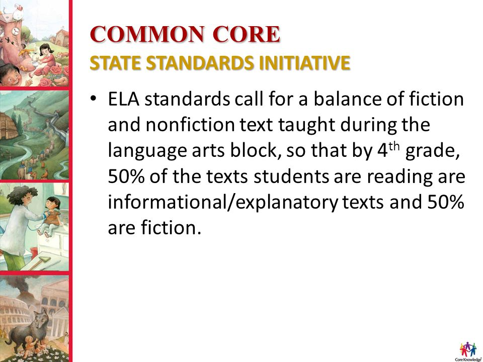 COMMON CORE STATE STANDARDS INITIATIVE ELA standards call for a balance of fiction and nonfiction text taught during the language arts block, so that by 4 th grade, 50% of the texts students are reading are informational/explanatory texts and 50% are fiction.