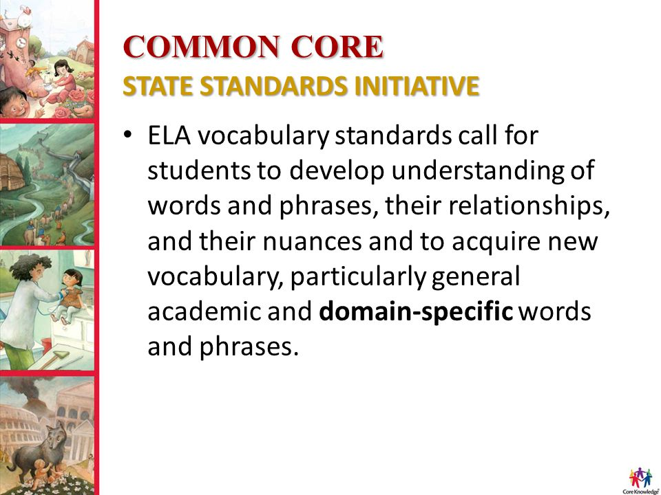 COMMON CORE STATE STANDARDS INITIATIVE ELA vocabulary standards call for students to develop understanding of words and phrases, their relationships, and their nuances and to acquire new vocabulary, particularly general academic and domain-specific words and phrases.