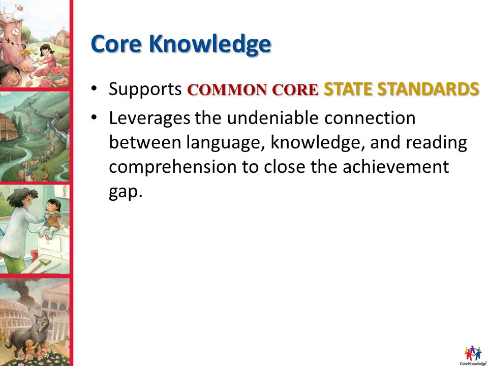 Core Knowledge COMMON CORE STATE STANDARDS Supports COMMON CORE STATE STANDARDS Leverages the undeniable connection between language, knowledge, and reading comprehension to close the achievement gap.